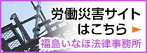労働災害サイトはこちら 福島いなほ法律事務所