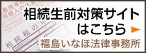 相続生前対策サイトはこちら  福島いなほ法律事務所